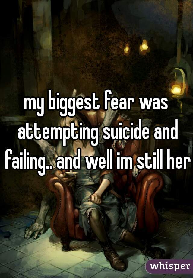 my biggest fear was attempting suicide and failing.. and well im still here