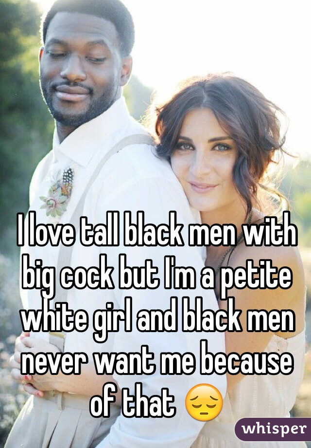 I love tall black men with big cock but I'm a petite white girl and black men never want me because of that 😔