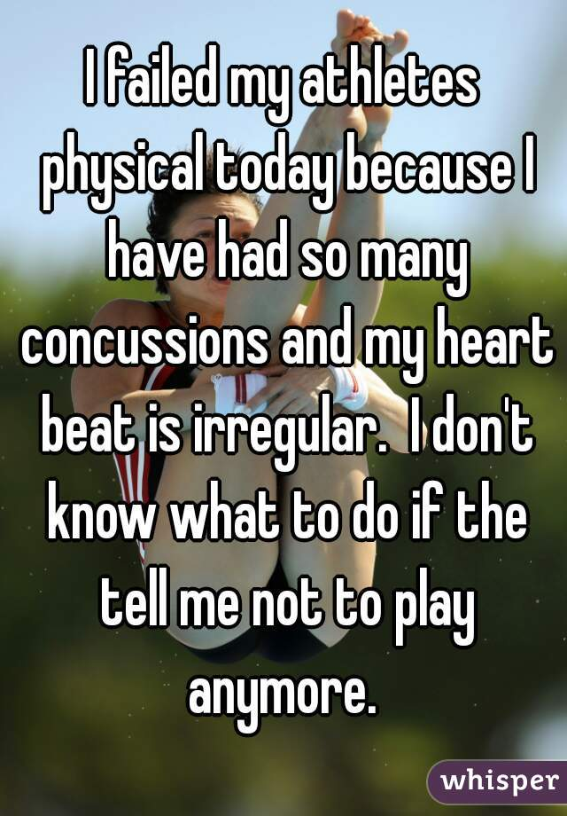 I failed my athletes physical today because I have had so many concussions and my heart beat is irregular.  I don't know what to do if the tell me not to play anymore.