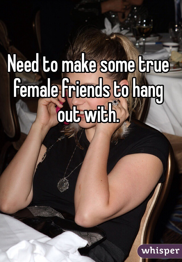 Need to make some true female friends to hang out with.