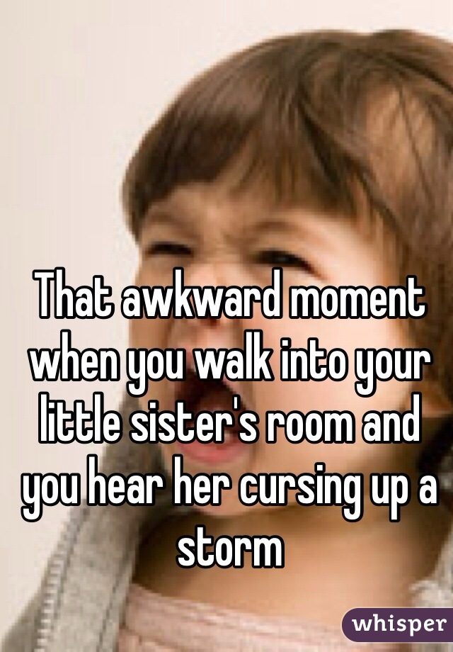 That awkward moment when you walk into your little sister's room and you hear her cursing up a storm