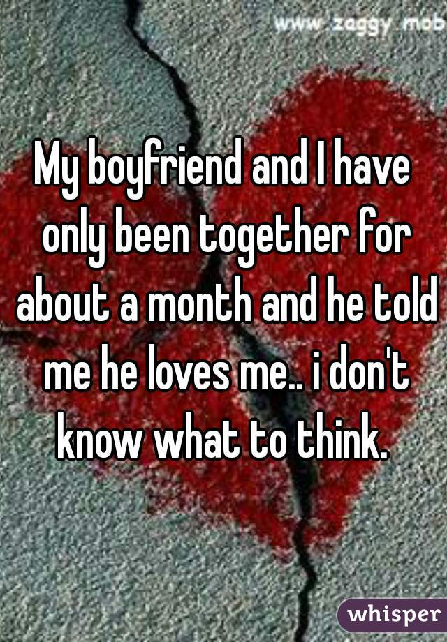 My boyfriend and I have only been together for about a month and he told me he loves me.. i don't know what to think.