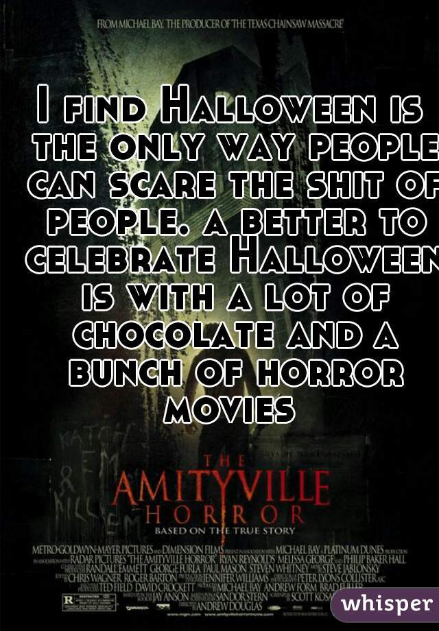 I find Halloween is the only way people can scare the shit of people. a better to celebrate Halloween is with a lot of chocolate and a bunch of horror movies