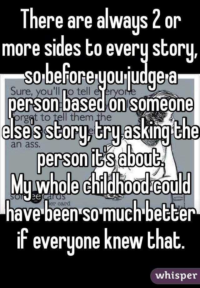 There are always 2 or more sides to every story, so before you judge a person based on someone else's story, try asking the person it's about.  My whole childhood could have been so much better if everyone knew that.