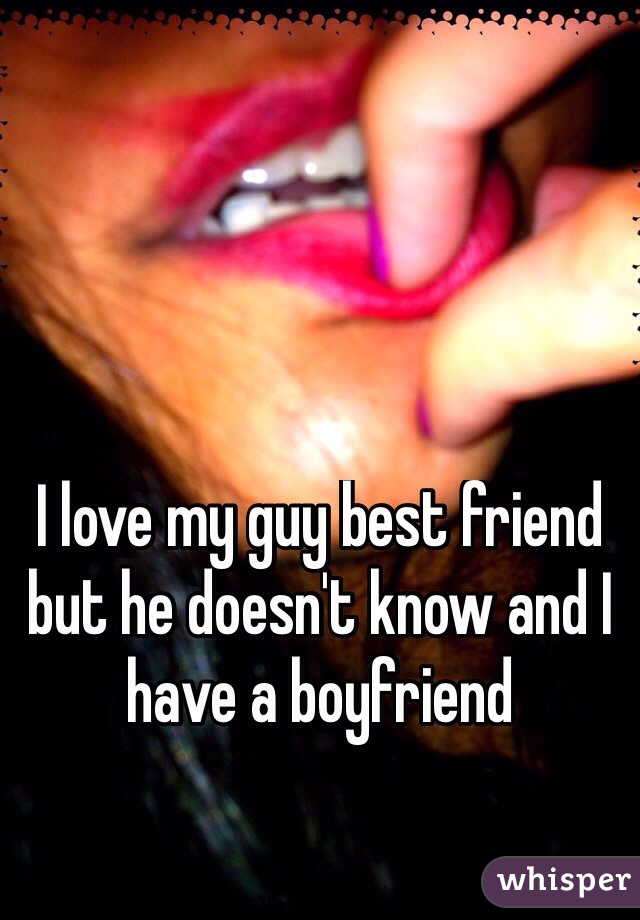 I love my guy best friend but he doesn't know and I have a boyfriend