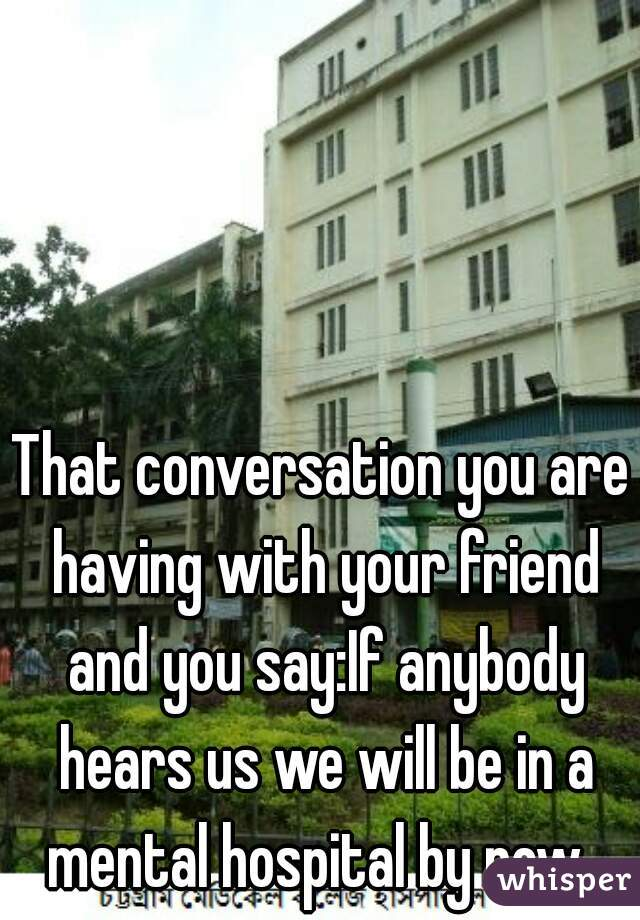 That conversation you are having with your friend and you say:If anybody hears us we will be in a mental hospital by now.