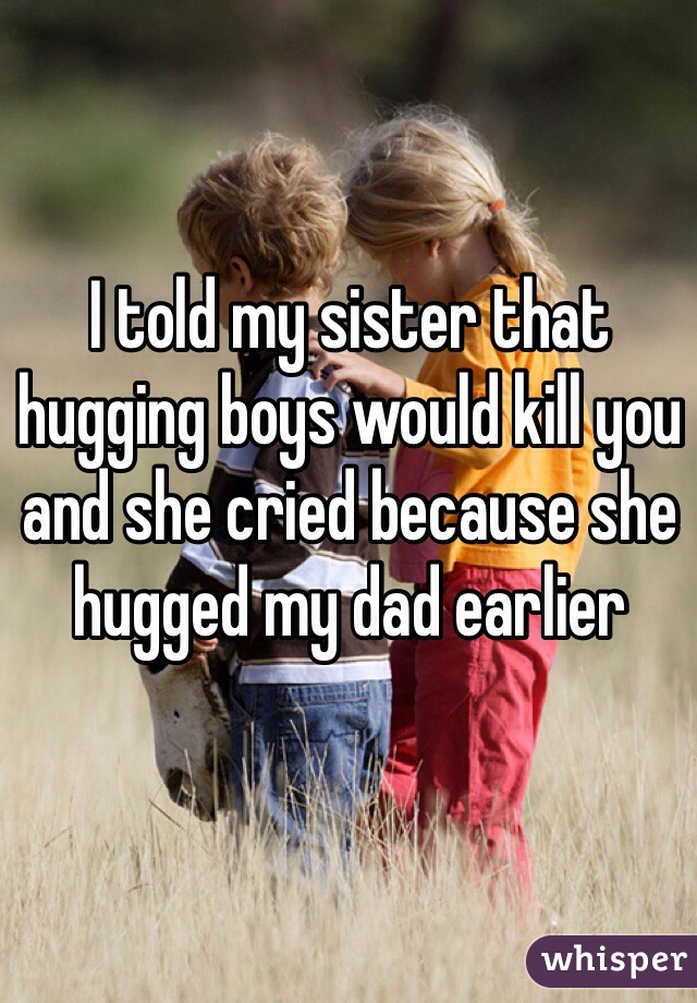 I told my sister that hugging boys would kill you and she cried because she hugged my dad earlier