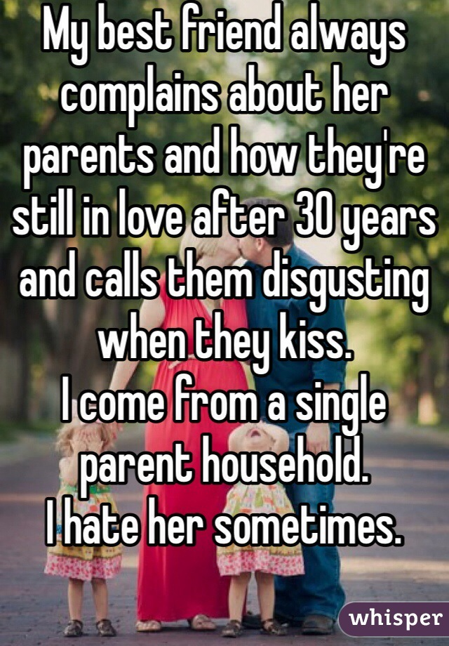 My best friend always complains about her parents and how they're still in love after 30 years and calls them disgusting when they kiss. I come from a single parent household. I hate her sometimes.