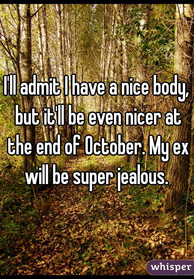 I'll admit I have a nice body, but it'll be even nicer at the end of October. My ex will be super jealous.