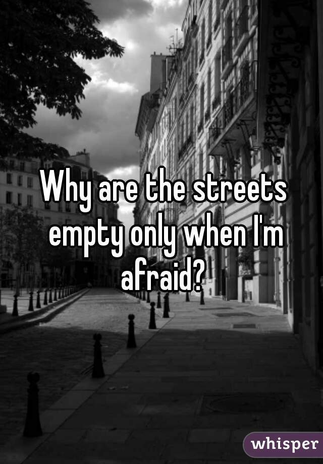 Why are the streets empty only when I'm afraid?