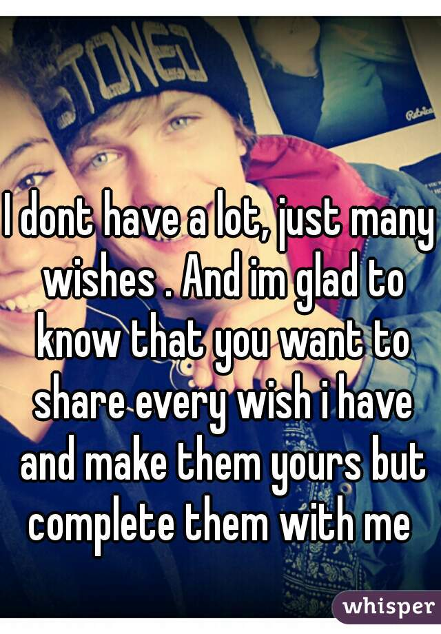 I dont have a lot, just many wishes . And im glad to know that you want to share every wish i have and make them yours but complete them with me