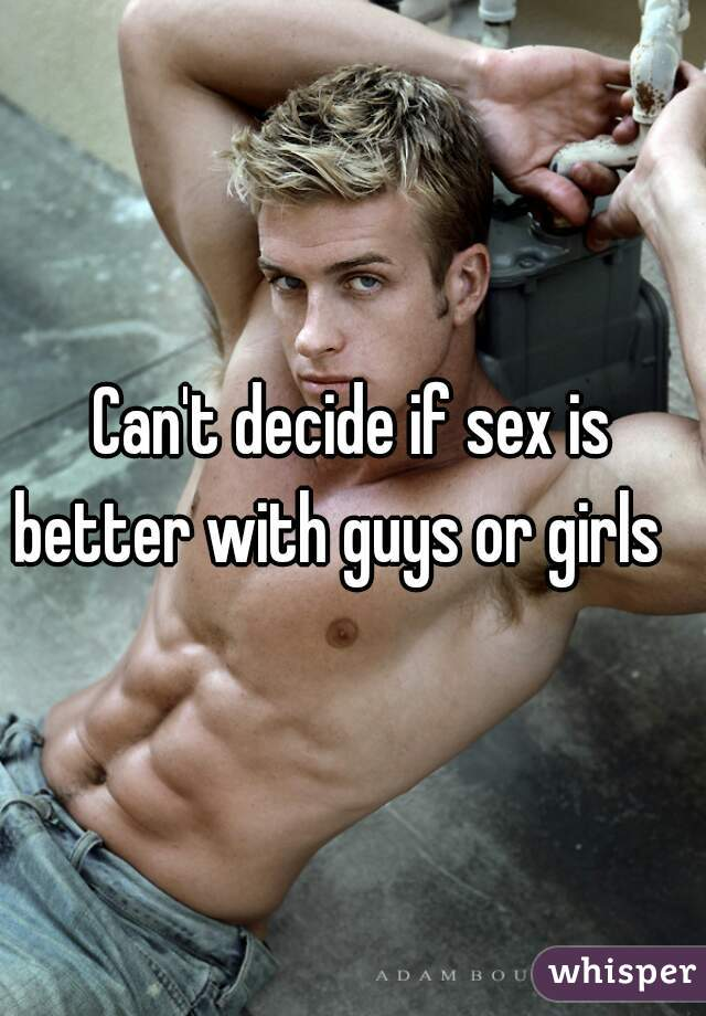 Can't decide if sex is better with guys or girls