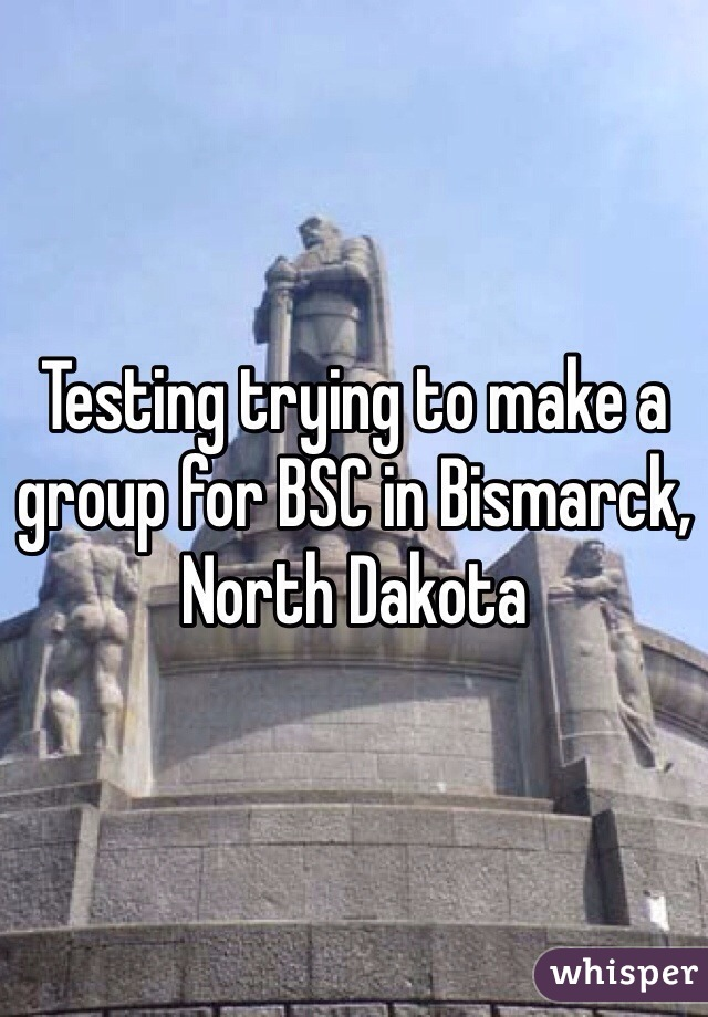 Testing trying to make a group for BSC in Bismarck, North Dakota