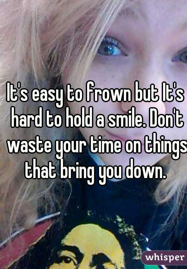 It's easy to frown but It's hard to hold a smile. Don't waste your time on things that bring you down.