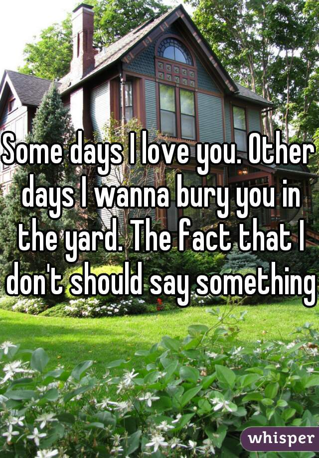 Some days I love you. Other days I wanna bury you in the yard. The fact that I don't should say something.