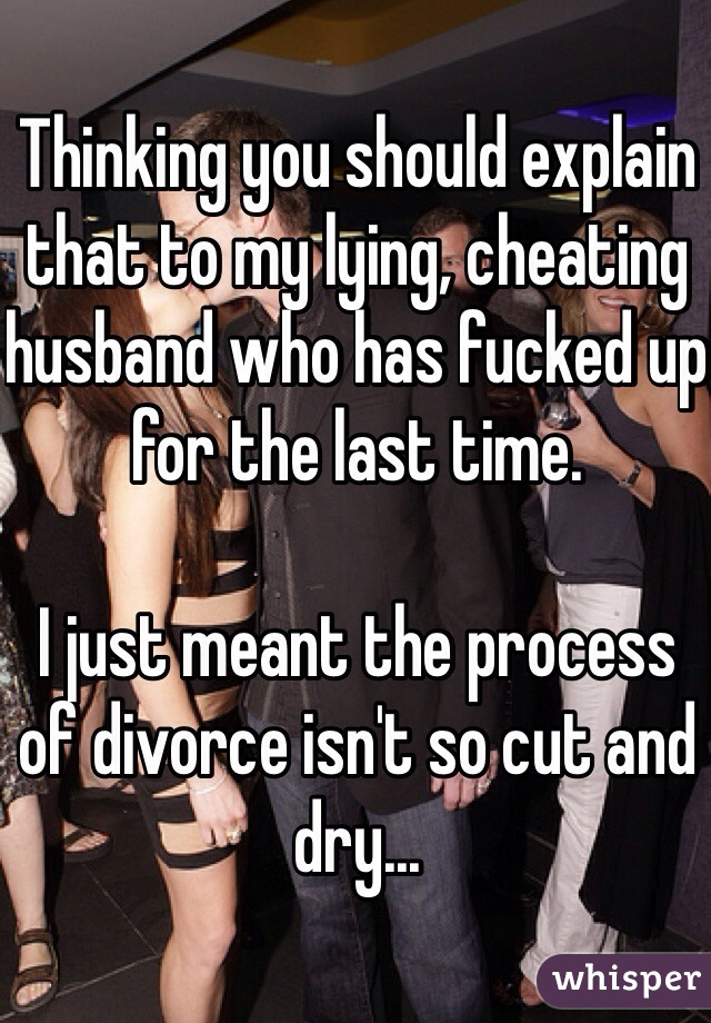 Thinking you should explain that to my lying, cheating husband who