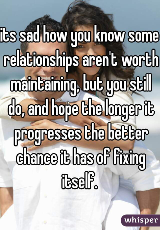 its sad how you know some relationships aren't worth maintaining, but you still do, and hope the longer it progresses the better chance it has of fixing itself.