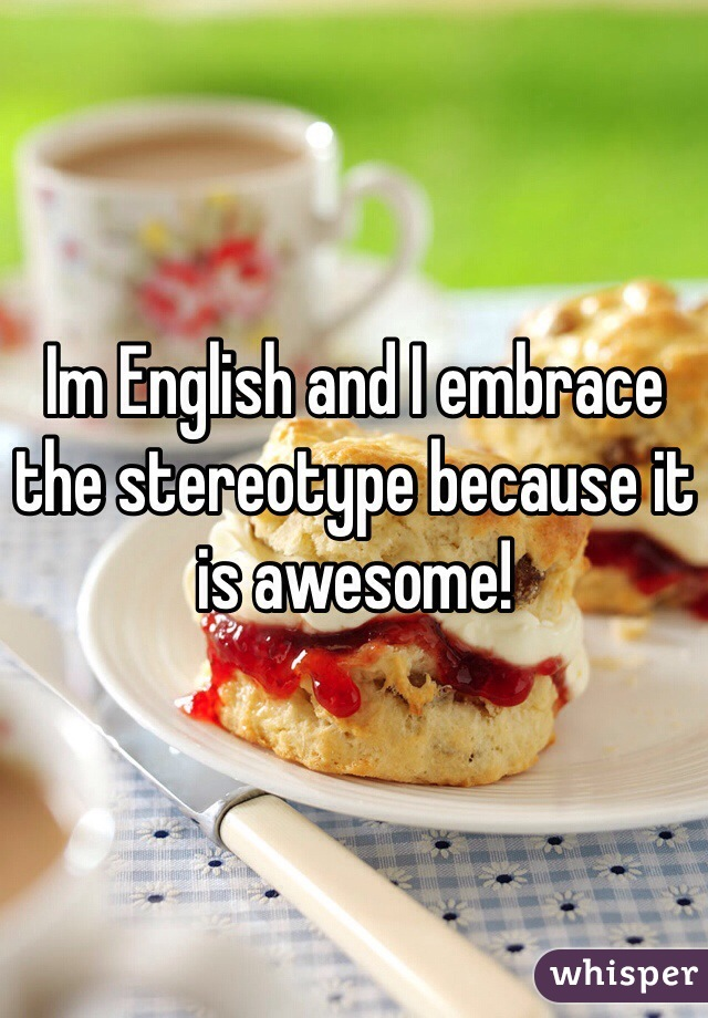 Im English and I embrace the stereotype because it is awesome!