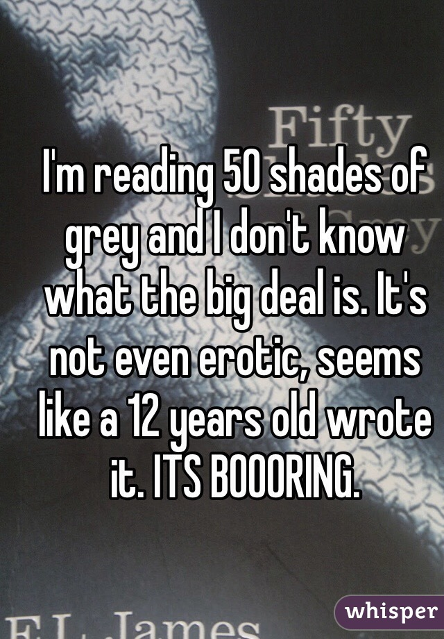 I'm reading 50 shades of grey and I don't know what the big deal is. It's not even erotic, seems like a 12 years old wrote it. ITS BOOORING.