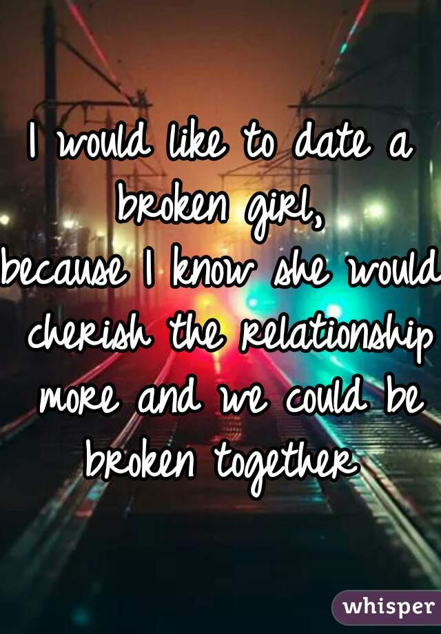 I would like to date a broken girl,  because I know she would cherish the relationship more and we could be broken together