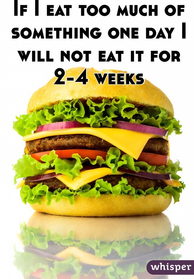 If I eat too much of something one day I will not eat it for 2-4 weeks