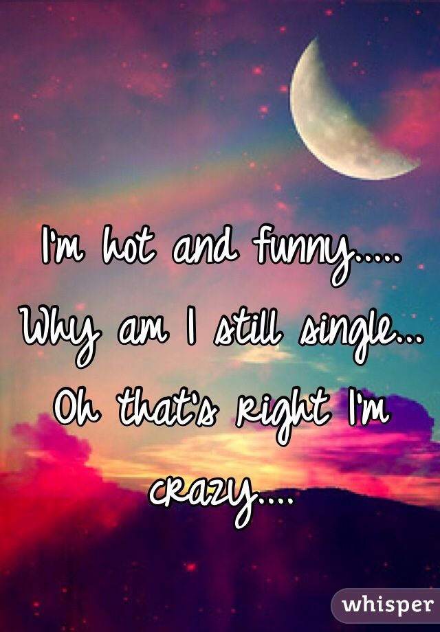 I'm hot and funny..... Why am I still single... Oh that's right I'm crazy....