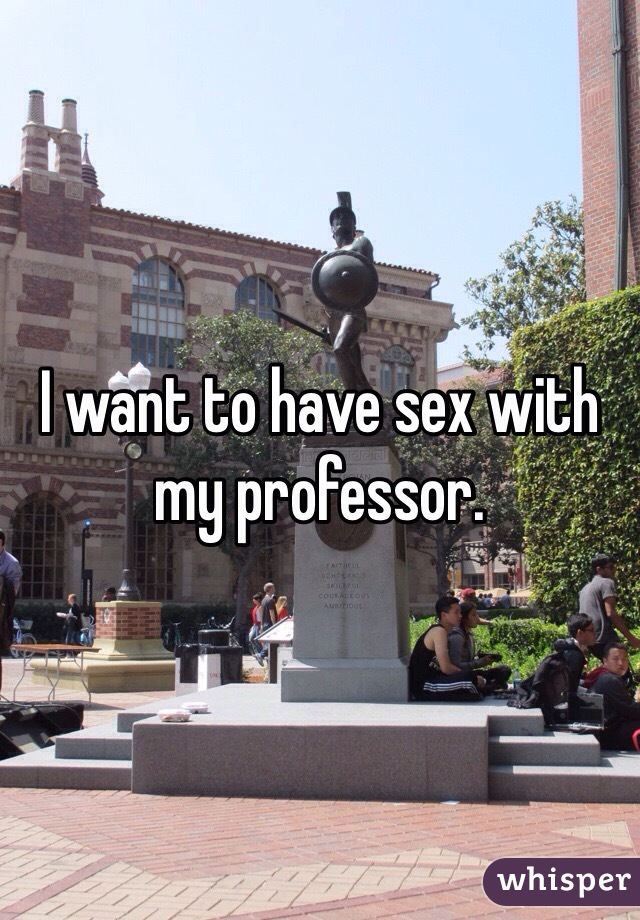I want to have sex with my professor.