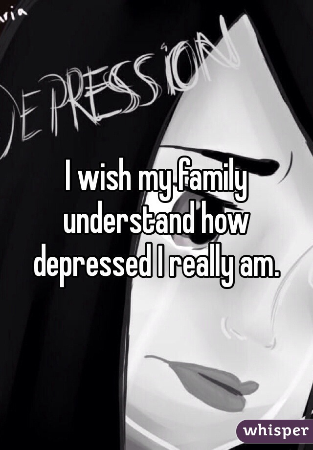 I wish my family understand how depressed I really am.