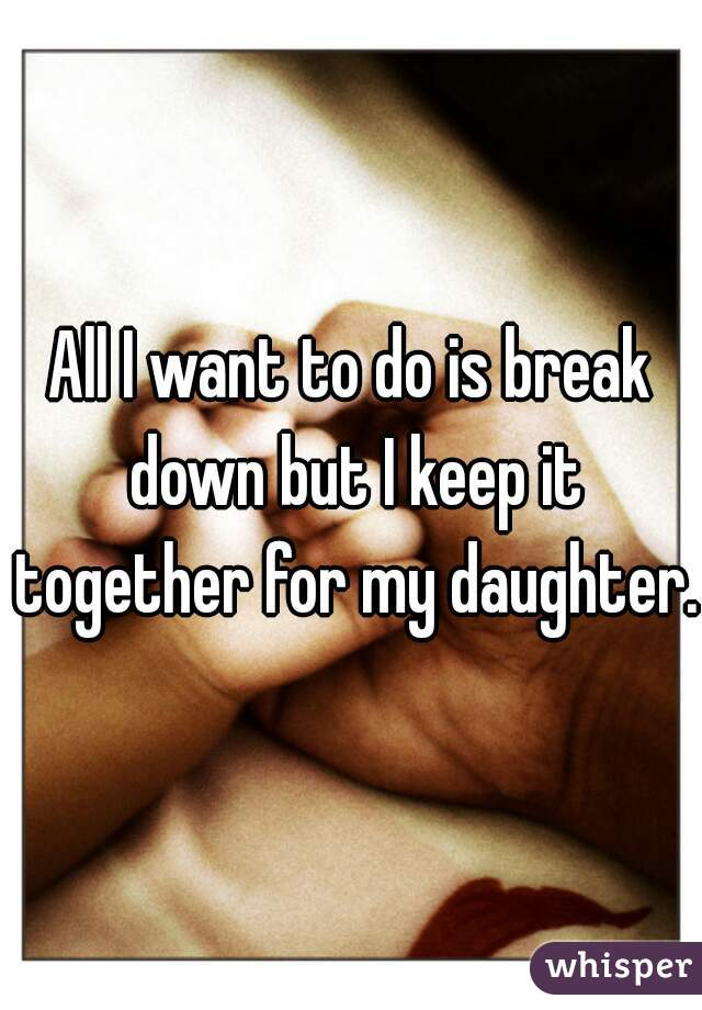 All I want to do is break down but I keep it together for my daughter.