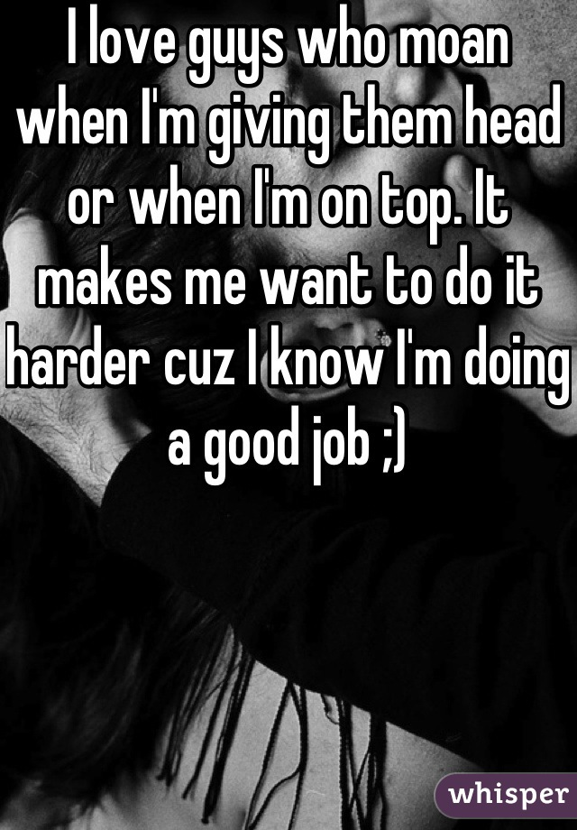 I love guys who moan when I'm giving them head or when I'm on top. It makes me want to do it harder cuz I know I'm doing a good job ;)