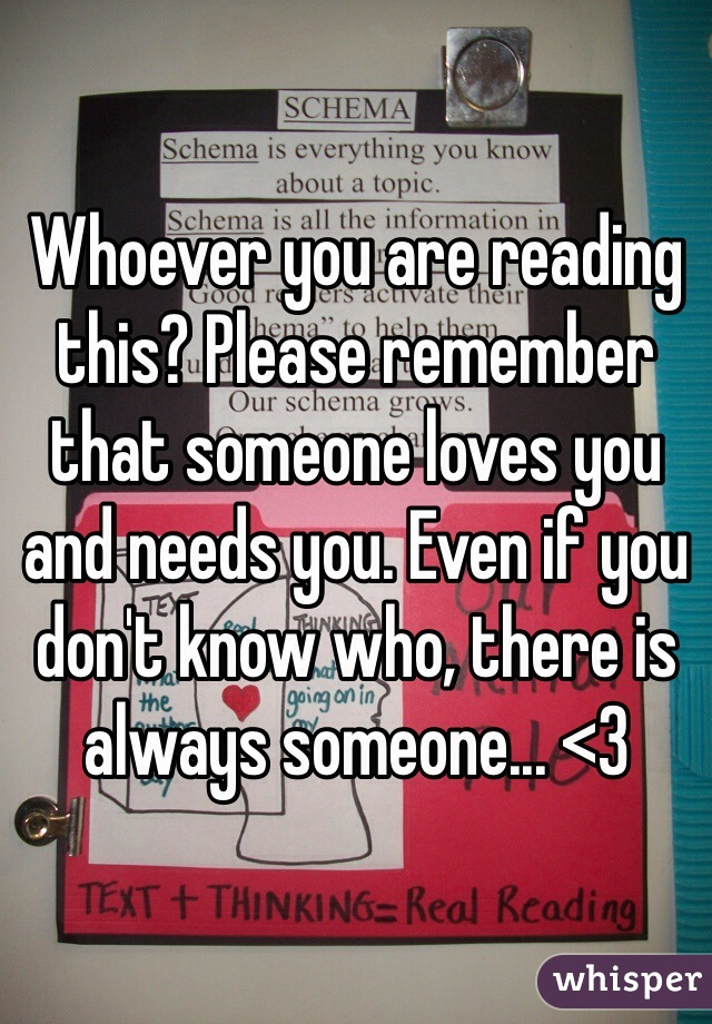 Whoever you are reading this? Please remember that someone loves you and needs you. Even if you don't know who, there is always someone... <3