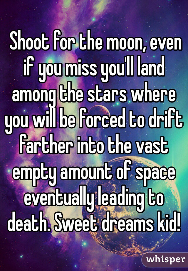 Shoot for the moon, even if you miss you'll land among the stars where you will be forced to drift farther into the vast empty amount of space eventually leading to death. Sweet dreams kid!