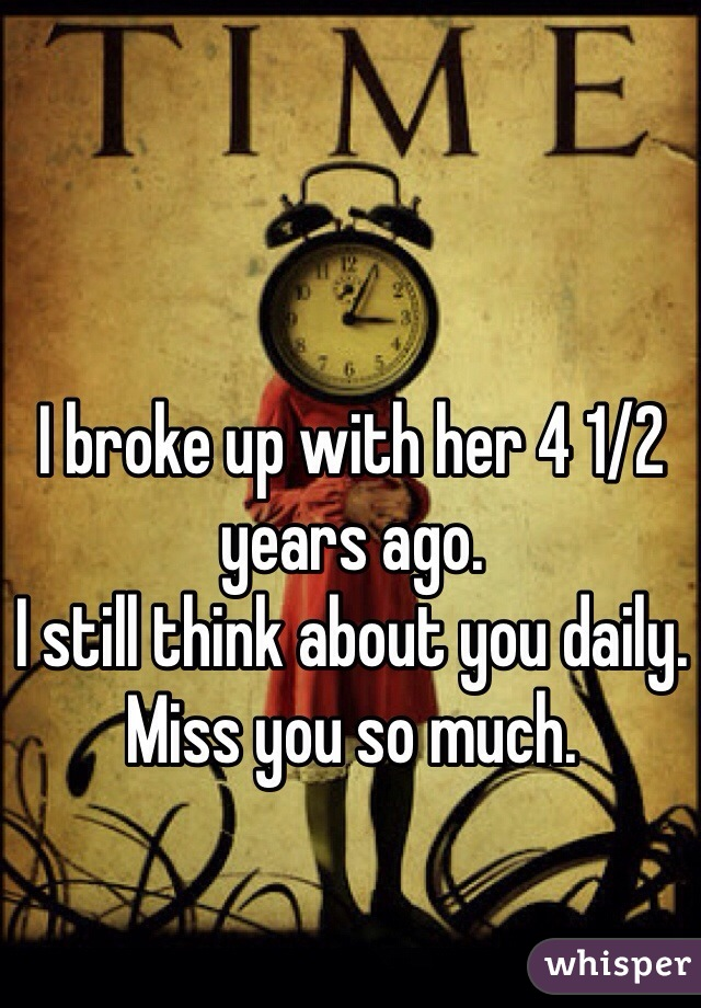 I broke up with her 4 1/2 years ago.  I still think about you daily.  Miss you so much.