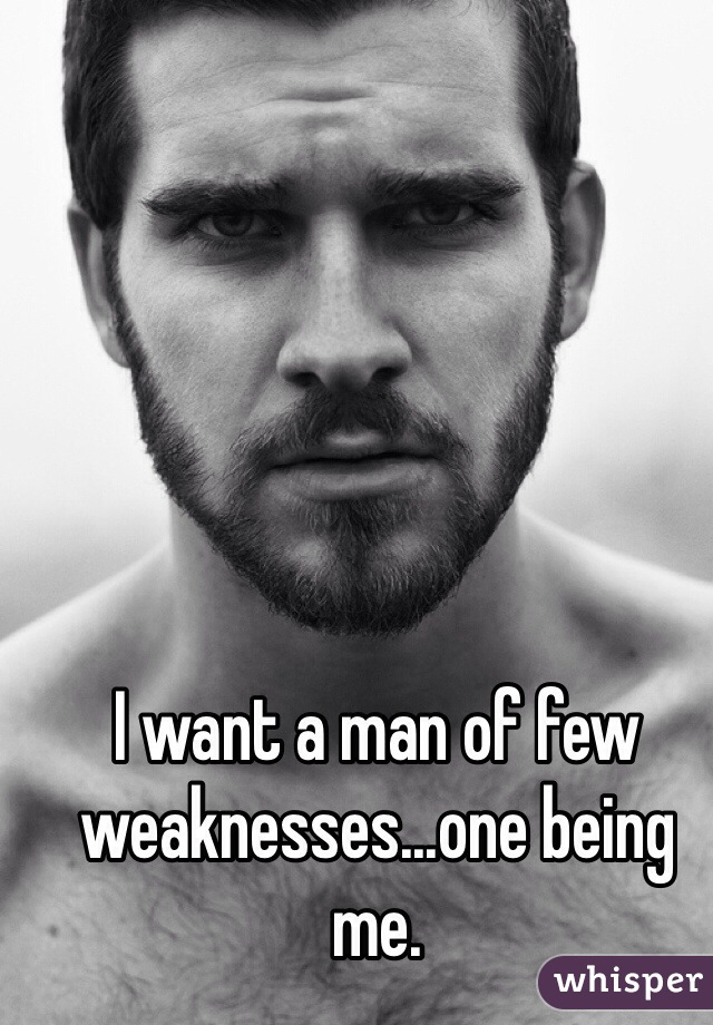 I want a man of few weaknesses...one being me.