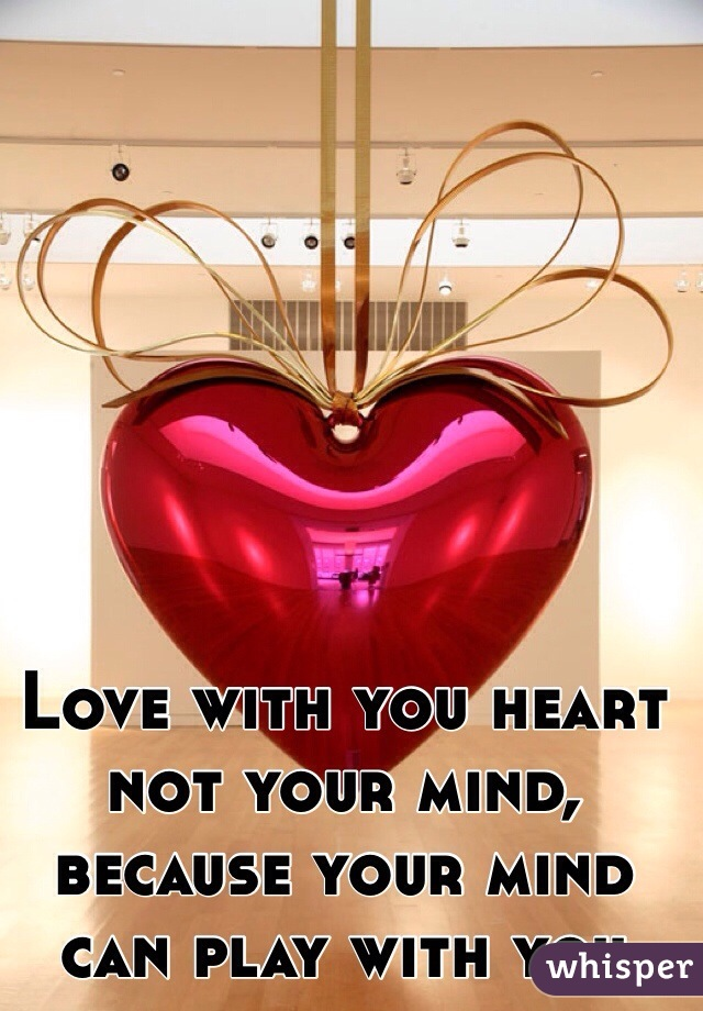 Love with you heart not your mind, because your mind can play with you