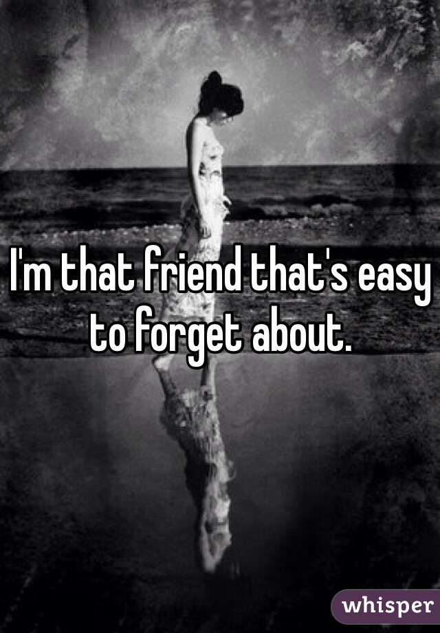 I'm that friend that's easy to forget about.