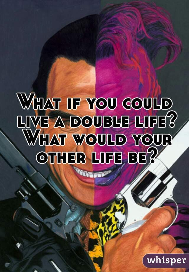 What if you could live a double life? What would your other life be?