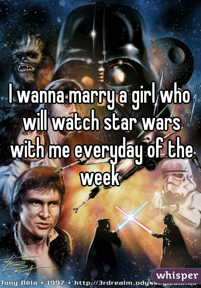 I wanna marry a girl who will watch star wars with me everyday of the week