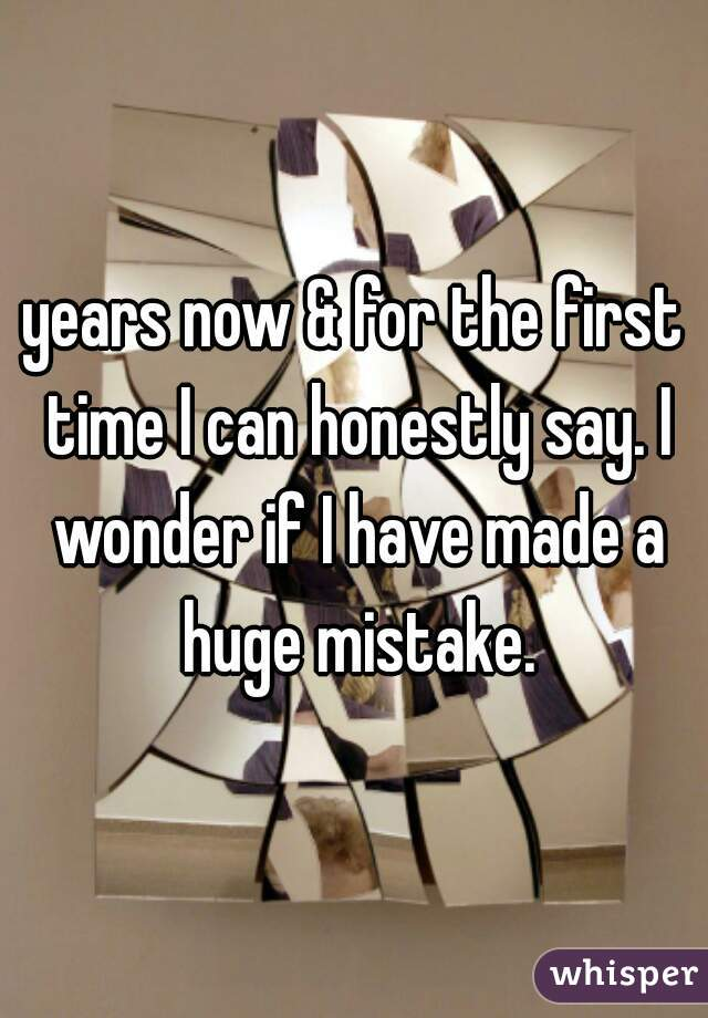 years now & for the first time I can honestly say. I wonder if I have made a huge mistake.