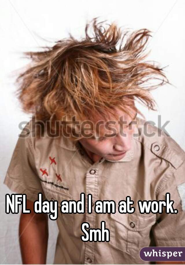 NFL day and I am at work.  Smh