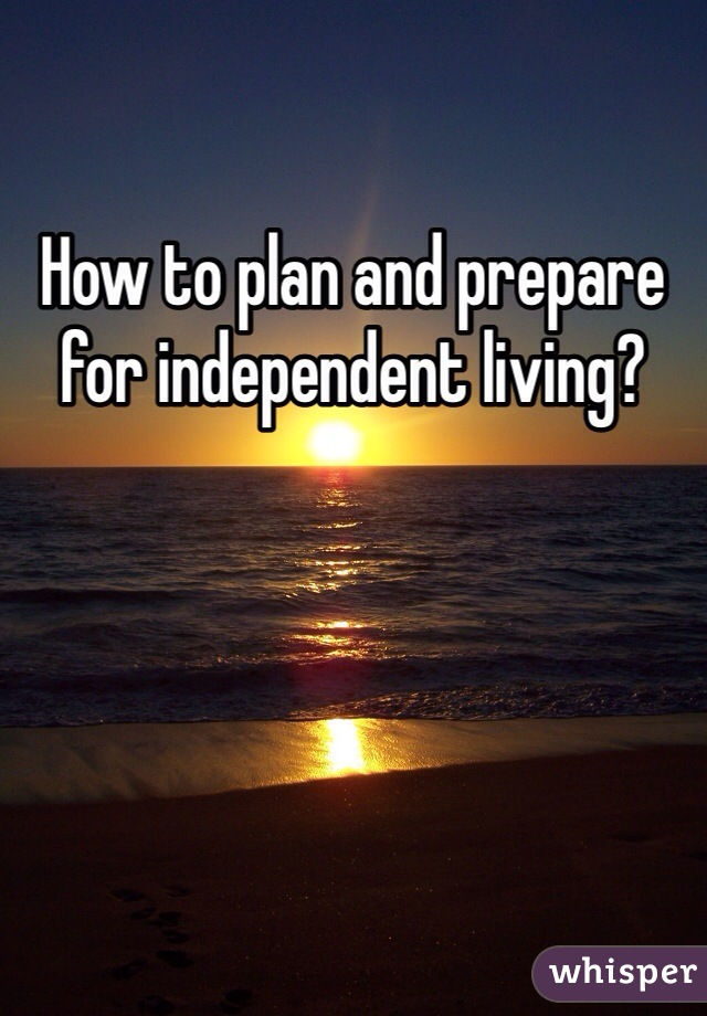 How to plan and prepare for independent living?