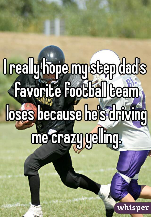 I really hope my step dad's favorite football team loses because he's driving me crazy yelling.