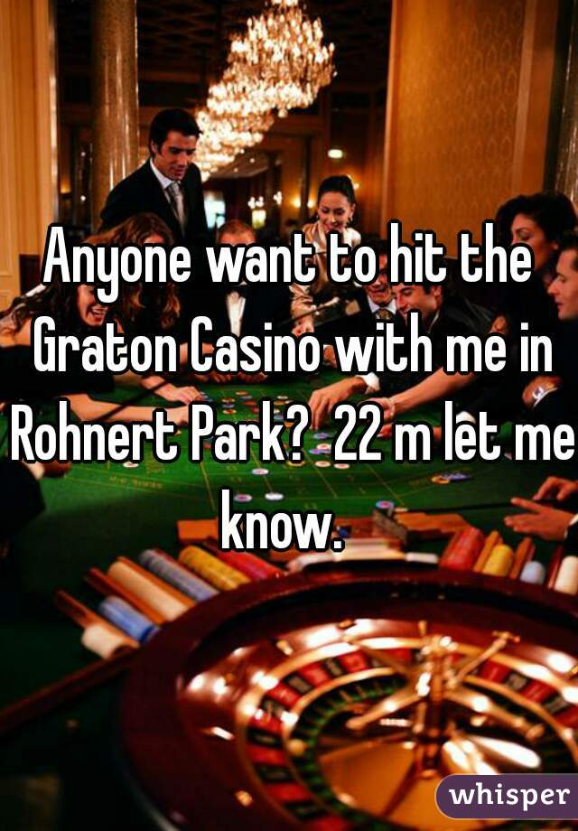 Anyone want to hit the Graton Casino with me in Rohnert Park?  22 m let me know.