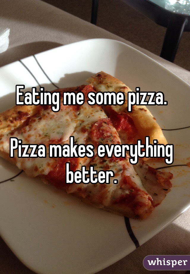 Eating me some pizza.  Pizza makes everything better.