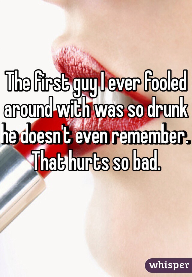 The first guy I ever fooled around with was so drunk he doesn't even remember. That hurts so bad.