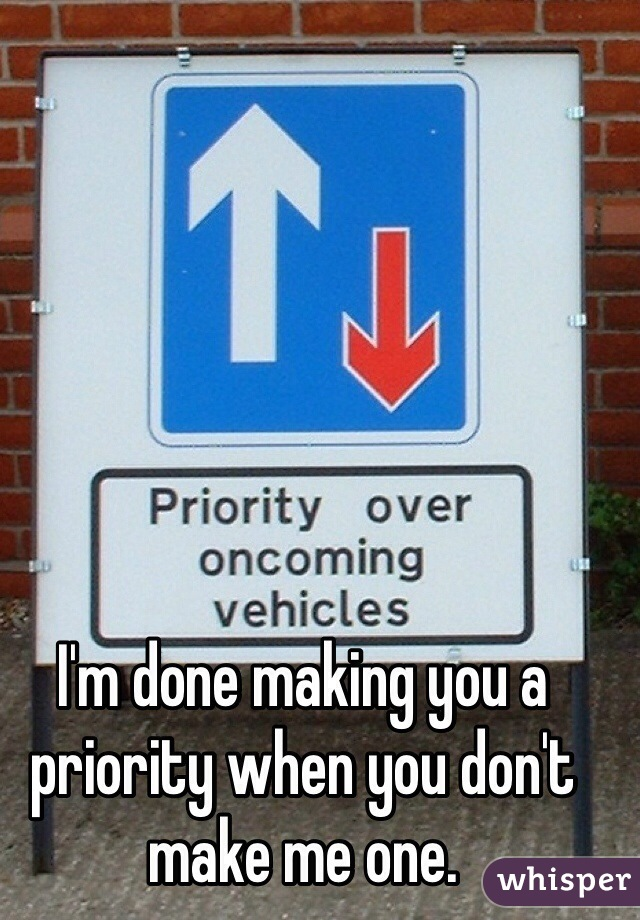 I'm done making you a priority when you don't make me one.