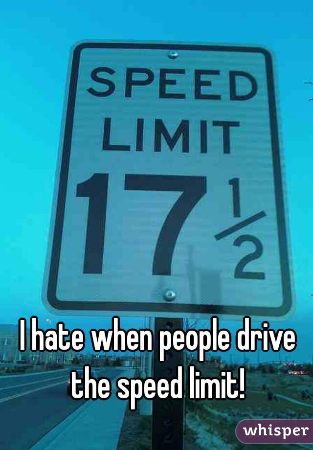 I hate when people drive the speed limit!
