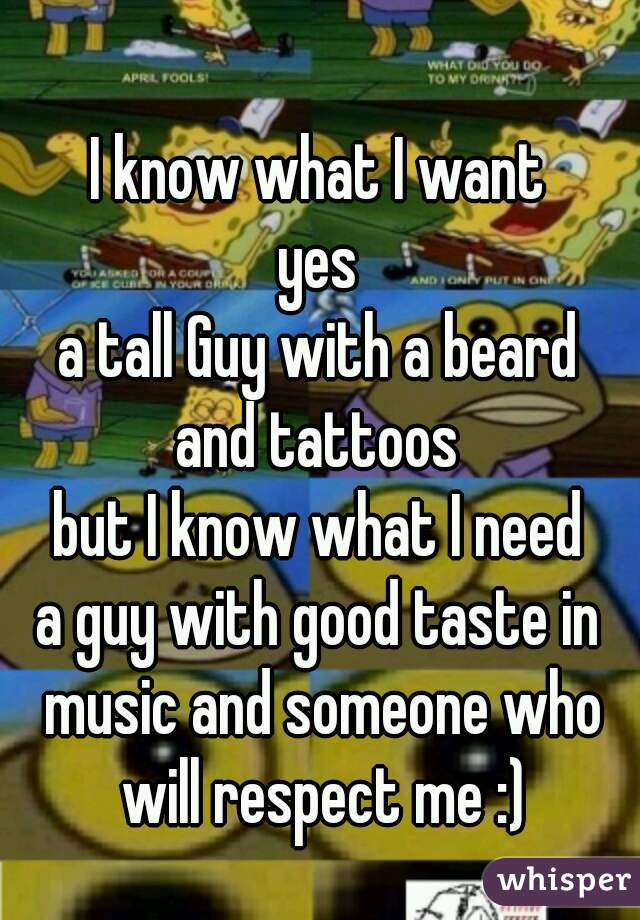 I know what I want yes a tall Guy with a beard and tattoos but I know what I need a guy with good taste in music and someone who will respect me :)