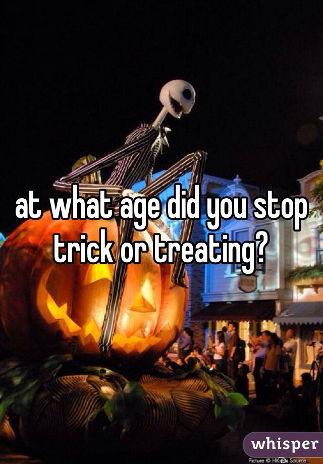 at what age did you stop trick or treating?
