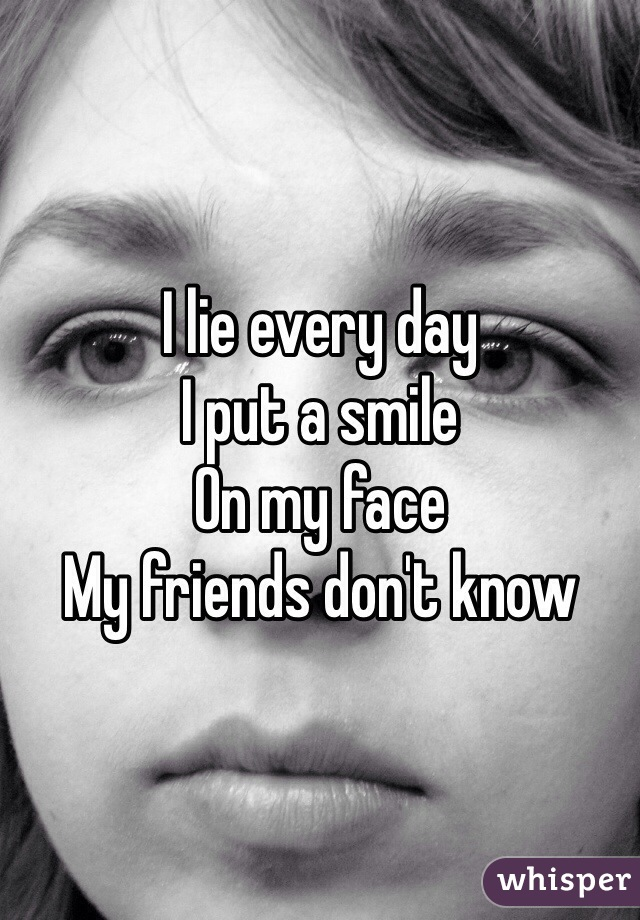 I lie every day  I put a smile  On my face My friends don't know